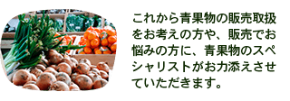 これから青果物の販売取扱 をお考えの方や、販売でお 悩みの方に、青果物のスペ シャリストがお力添えさせ ていただきます。